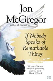 If Nobody Speaks of Remarkable Things【電子書籍】[ Jon McGregor ]
