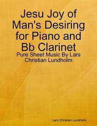 Jesu Joy of Man's Desiring for Piano and Bb Clarinet - Pure Sheet Music By Lars Christian Lundholm【電子書籍】[ Lars Christian Lundholm ]