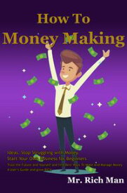 How To Money Making Ideas. Stop Struggling with Money. Start Your Own Business for BeginnersTrust the Future and Yourself and find Best Ways To Make And Manage Money: A User's Guide and grow RICH【電子書籍】[ Mr. Rich Man ]