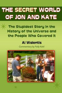The Secret World of Jon and KateThe Stupidest Story in the History of the Universe and the People Who Covered It【電子書籍】[ Al Walentis ]