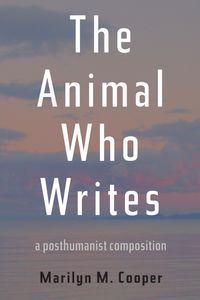 The Animal Who WritesA Posthumanist Composition【電子書籍】[ Marilyn M. Cooper ]