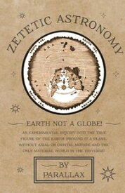Zetetic Astronomy - Earth Not a Globe! An Experimental Inquiry into the True Figure of the Earth: Proving it a Plane, Without Axial or Orbital Motion; and the Only Material World in the Universe!【電子書籍】[ Parallax ]