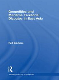 Geopolitics and Maritime Territorial Disputes in East Asia【電子書籍】[ Ralf Emmers ]