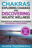 Chakras: Exploring Chakras and Discovering Holistic Wellness-The Practical Approach to Chakras for Personal …