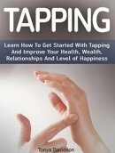 Tapping: Learn How To Get Started With Tapping And Improve Your Health, Wealth, Relationships And Level of H…