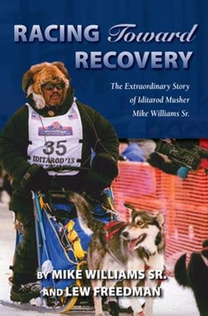 Racing Toward RecoveryThe Extraordinary Story of Alaska Musher Mike Williams Sr.【電子書籍】[ Mike Williams Sr. ]