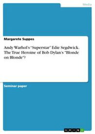 Andy Warhol's 'Superstar' Edie Segdwick. The True Heroine of Bob Dylan's 'Blonde on Blonde'?【電子書籍】[ Margarete Suppes ]