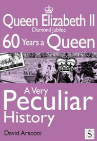 Queen Elizabeth II, A Very Peculiar HistoryDiamond Jubilee: 60 Years A Queen【電子書籍】[ David Arscott ]