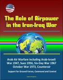 The Role of Airpower in the Iran-Iraq War: Arab Air Warfare including Arab-Israeli War 1947, Suez 1956, Six-…