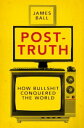 Post-TruthHow Bullshit Conquered the World【電子書籍】[ James Ball ]