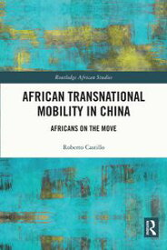 African Transnational Mobility in ChinaAfricans on the Move【電子書籍】[ Roberto Castillo ]