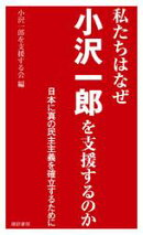 私たちはなぜ小沢一郎を支援するのか 日本に真の民主主義を確立するために