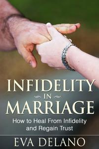 Infidelity in MarriageHow to Heal From Infidelity and Regain Trust【電子書籍】[ Eva Delano ]