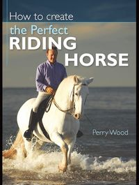 How to Create the Perfect Riding Horse【電子書籍】[ Perry Wood ]