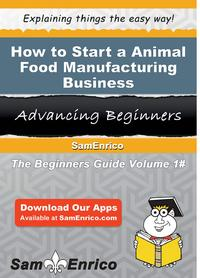 How to Start a Animal Food Manufacturing BusinessHow to Start a Animal Food Manufacturing Business【電子書籍】[ Ann Moss ]