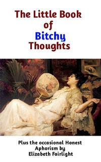 The Little Book of Bitchy ThoughtsPlus the 0ccasional Honest Aphorism【電子書籍】[ Elizabeth Fairlight ]