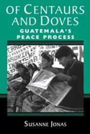 Of Centaurs And DovesGuatemala's Peace Process【電子書籍】[ Susanne Jonas ]