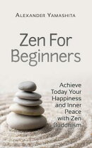 Zen For Beginners: Achieve Today Your Happiness and Inner Peace With Zen Buddhism
