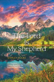 The Lord Is My Shepherd12 ChaptersーVision Based on the Twenty-Third Psalm【電子書籍】[ Shirley Rocke ]