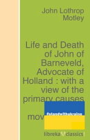 Life and Death of John of Barneveld, Advocate of Holland : with a view of the primary causes and movements o…