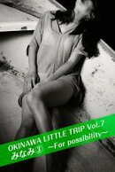 OKINAWA LITTLE TRIP Vol.7 みなみ 3 〜For possibility〜