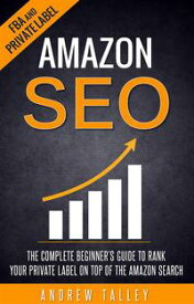 Amazon SEO - The Complete Beginner's Guide to Rank Your Private Label on Top of the Amazon Search【電子書籍】[ Andrew Talley ]