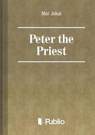 Peter the Priest【電子書籍】[ M?r J?kai ]