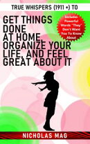 True Whispers (1911 +) to Get Things Done at Home, Organize Your Life, and Feel Great About It