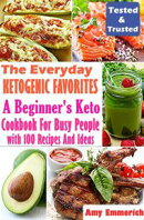 The Everyday Ketogenic Favorites: A Beginner's Keto Cookbook For Busy People with 100 Recipes And Ideas