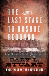The Last Stage to Bosque RedonoBook Three of the Angus Series【電子書籍】[ Gary L Stuart ]