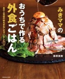 みきママのおうちで作る外食ごはんーあの人気店の味をまねしちゃいました〜!!ー【電子書籍】[ 藤原美樹 ]