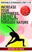 Veritable Utterances (1907 +) to Increase Your Happiness, Energy & Creativity Through Nature