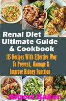 Renal Diet Ultimate Guide And Cookbook: 115 Recipes With Effective Way To Prevent, Manage And Improve Kidney…