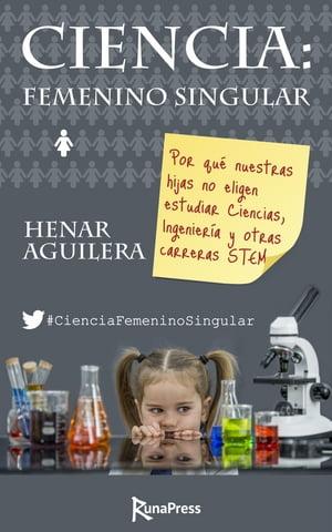 Ciencia: Femenino singularPor qu? nuestras hijas no eligen estudiar Ciencias, Ingenier?a y otras carreras STEM【電子書籍】[ Henar Aguilera ]