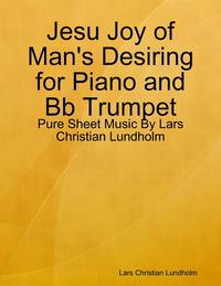 Jesu Joy of Man's Desiring for Piano and Bb Trumpet - Pure Sheet Music By Lars Christian Lundholm【電子書籍】[ Lars Christian Lundholm ]