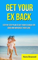 Get Your Ex Back: Step by Step Plan to Get Your Ex Back for Good and Win Back Their Love