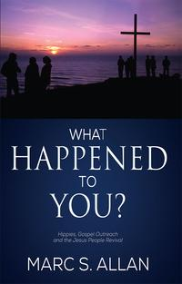 WhatHappenedtoYou?Hippies,GospelOutreach,andtheJesusPeopleRevival