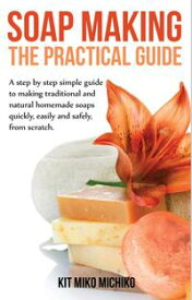 Soap making: The practical guideA steps-by-step simple guide to making traditional and natural homemade soaps quickly, easily and safely, from scratch.【電子書籍】[ Kit Miko Michiko ]