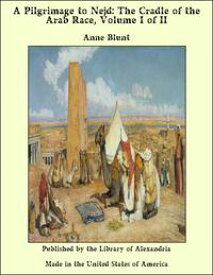 A Pilgrimage to Nejd: The Cradle of the Arab Race, Volume I of II【電子書籍】[ Anne Blunt ]