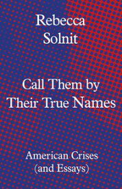 Call Them by Their True NamesAmerican Crises (and Essays)【電子書籍】[ Rebecca Solnit ]