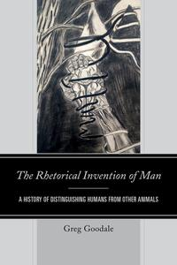 The Rhetorical Invention of ManA History of Distinguishing Humans from Other Animals【電子書籍】[ Greg Goodale ]