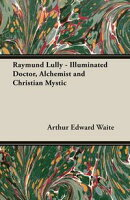 Raymund Lully - Illuminated Doctor, Alchemist and Christian Mystic