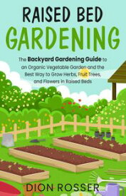 Raised Bed Gardening: The Backyard Gardening Guide to an Organic Vegetable Garden and the Best Way to Grow Herbs, Fruit Trees, and Flowers in Raised Beds【電子書籍】[ Dion Rosser ]