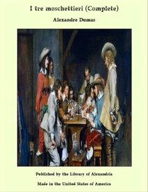 I tre moschettieri (Complete)【電子書籍】[ Alexandre Dumas ]
