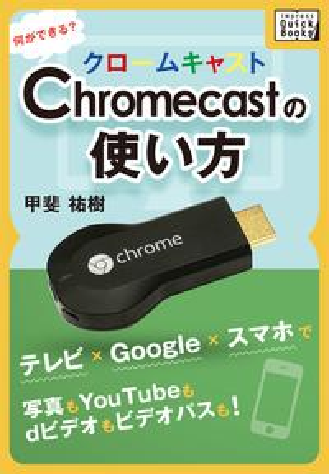 Chromecastの使い方 何ができる?テレビ×Google×スマホで写真もYouTubeもdビデオもビデオパスも!【電子書籍】[ 甲斐祐樹 ]