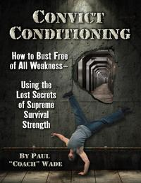 Convict ConditioningHow to Bust Free of All Weakness-Using the Lost Secrets of Supreme Survival Strength【電子書籍】[ Wade, Paul ]