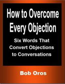How to Overcome Every Objection: Six Words That Convert Objections to Conversations