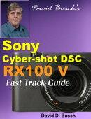 David Busch's Sony Cyber-shot DSC RX100 V FAST TRACK GUIDE