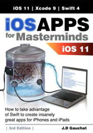 iOS Apps for Masterminds 3rd EditionHow to take advantage of Swift 4, iOS 11, and Xcode 9 to create insanely great apps for iPhones and iPads【電子書籍】[ J.D Gauchat ]
