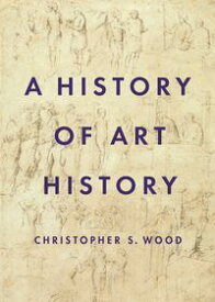 A History of Art History【電子書籍】[ Christopher Wood ]